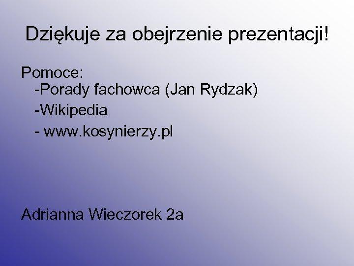 Dziękuje za obejrzenie prezentacji! Pomoce: -Porady fachowca (Jan Rydzak) -Wikipedia - www. kosynierzy. pl