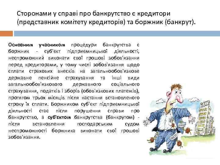 Сторонами у справі про банкрутство є кредитори (представник комітету кредиторів) та боржник (банкрут). Основним