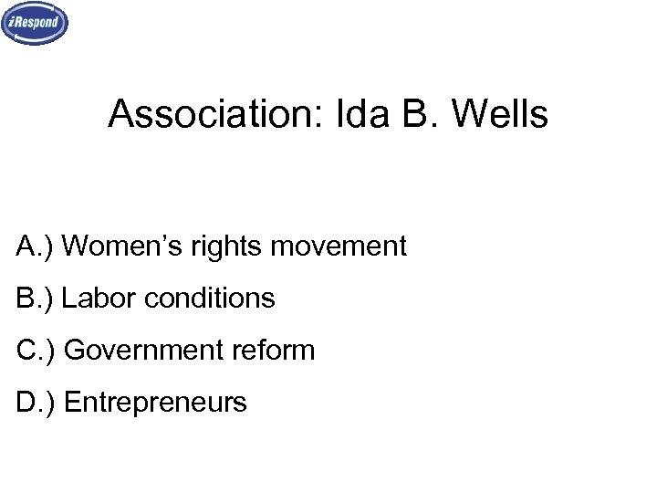 Association: Ida B. Wells A. ) Women's rights movement B. ) Labor conditions C.