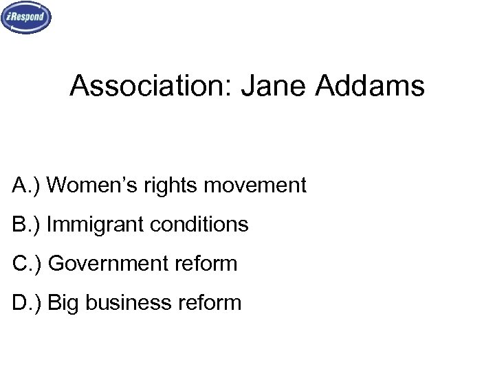 Association: Jane Addams A. ) Women's rights movement B. ) Immigrant conditions C. )