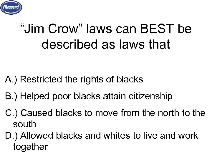 """""""Jim Crow"""" laws can BEST be described as laws that A. ) Restricted the"""