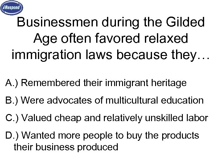Businessmen during the Gilded Age often favored relaxed immigration laws because they… A. )