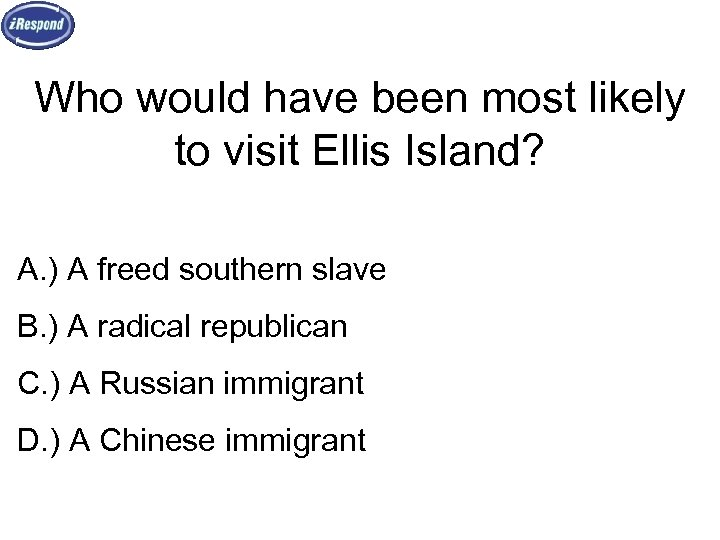 Who would have been most likely to visit Ellis Island? A. ) A freed