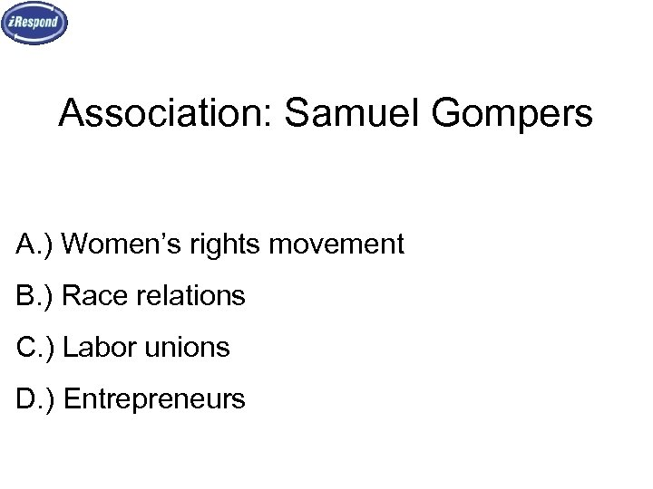 Association: Samuel Gompers A. ) Women's rights movement B. ) Race relations C. )