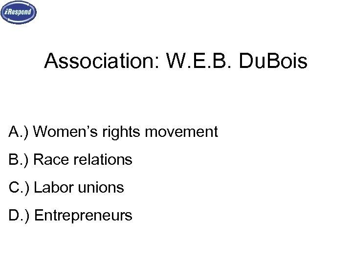 Association: W. E. B. Du. Bois A. ) Women's rights movement B. ) Race