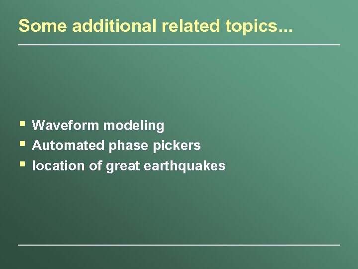 Some additional related topics. . . § § § Waveform modeling Automated phase pickers