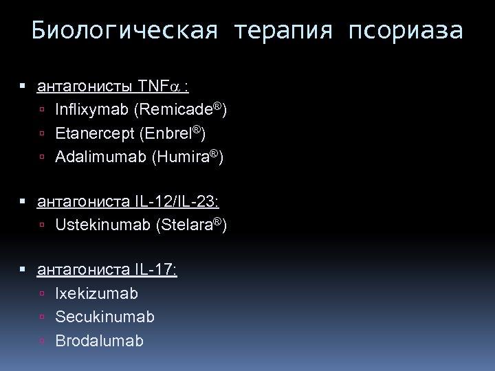 Биологическая терапия псориаза антагонисты TNFa : Inflixymab (Remicade®) Etanercept (Enbrel®) Adalimumab (Humira®) антагониста IL-12/IL-23: