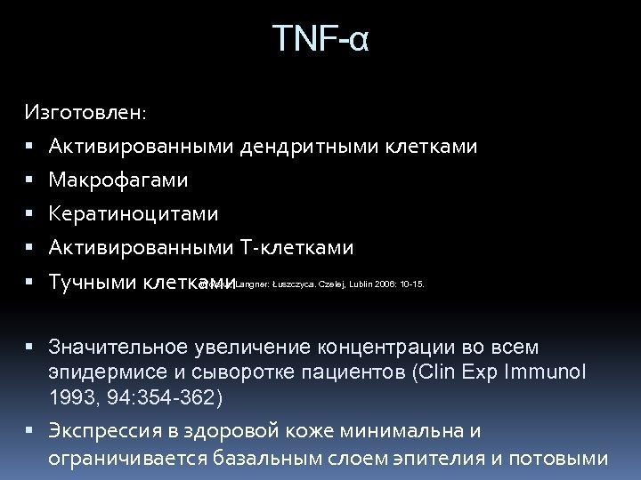 TNF-α Изготовлен: Активированными дендритными клетками Макрофагами Кератиноцитами Активированными Т-клетками Тучными клетками Wolska, Langner: Łuszczyca.