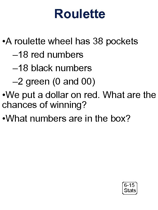 Roulette • A roulette wheel has 38 pockets – 18 red numbers – 18