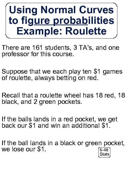 Using Normal Curves to figure probabilities Example: Roulette There are 161 students, 3 TA's,
