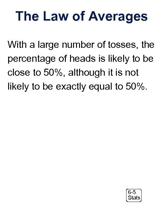 The Law of Averages With a large number of tosses, the percentage of heads
