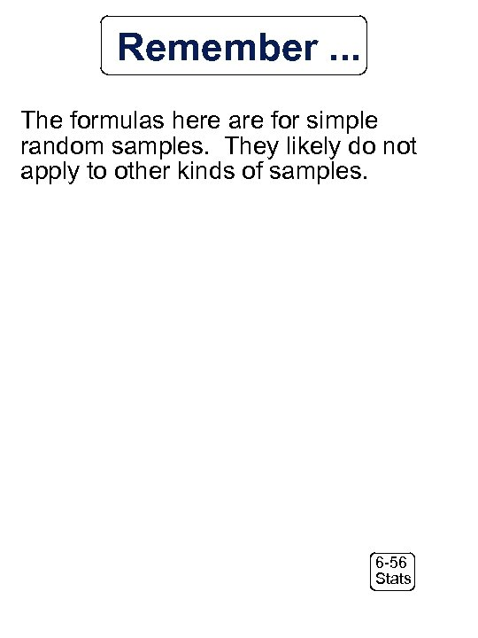 Remember. . . The formulas here are for simple random samples. They likely do
