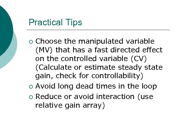 Practical Tips Choose the manipulated variable (MV) that has a fast directed effect on