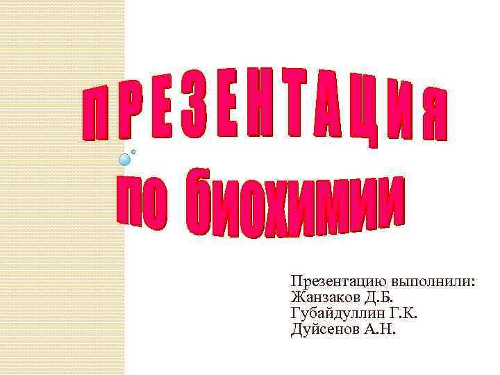Презентацию выполнили: Жанзаков Д. Б. Губайдуллин Г. К. Дуйсенов А. Н.