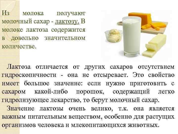 Из молока получают молочный сахар - лактозу. В молоке лактоза содержится в довольно значительном