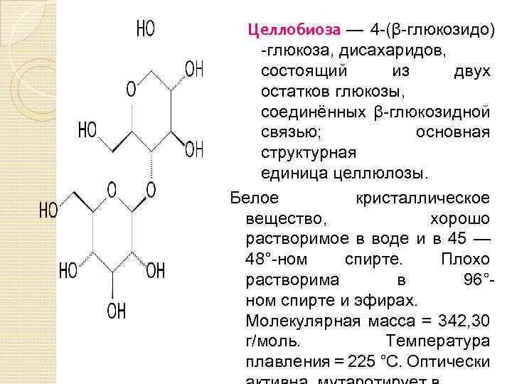 Целлобиоза — 4 -(β-глюкозидо) -глюкоза, дисахаридов, состоящий из двух остатков глюкозы, соединённых β-глюкозидной связью;