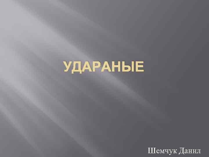 УДАРАНЫЕ Шемчук Данил