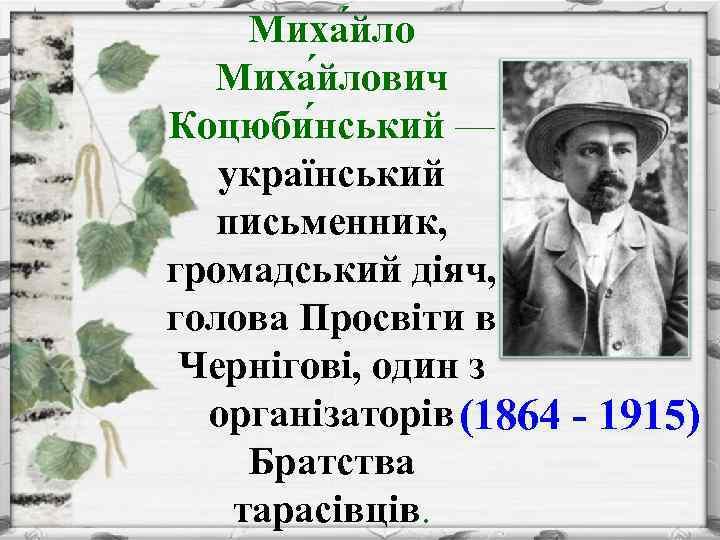 Миха йлович Коцюби нський — український письменник, громадський діяч, голова Просвіти в Чернігові, один
