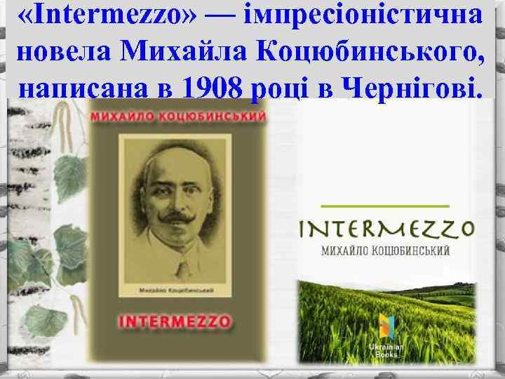 «Intermezzo» — імпресіоністична новела Михайла Коцюбинського, написана в 1908 році в Чернігові.