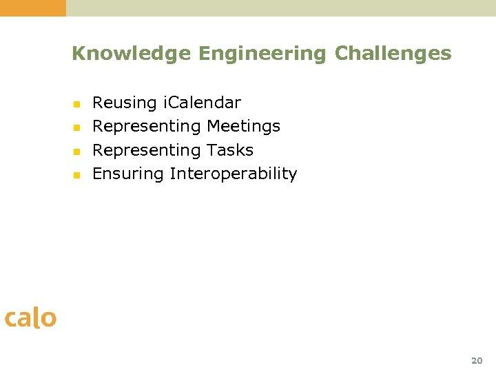 Knowledge Engineering Challenges n n Reusing i. Calendar Representing Meetings Representing Tasks Ensuring Interoperability