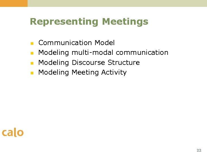Representing Meetings n n Communication Modeling multi-modal communication Modeling Discourse Structure Modeling Meeting Activity