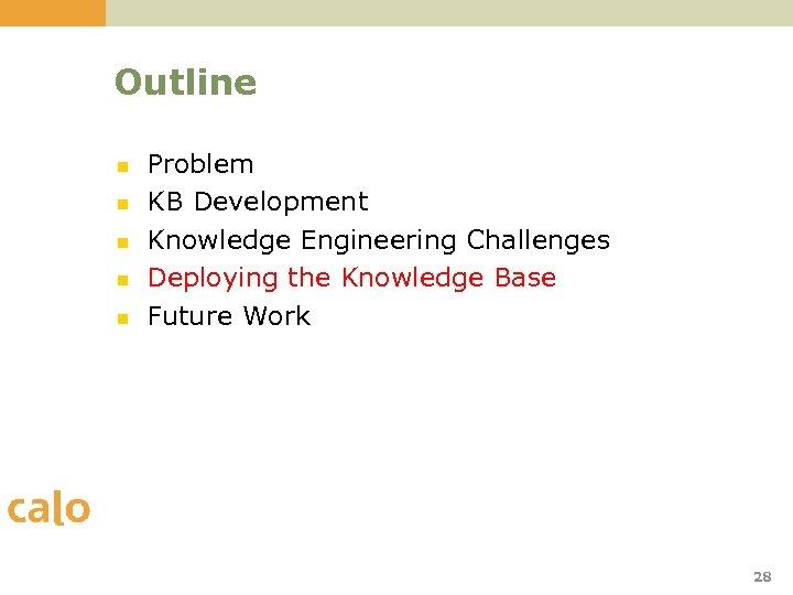 Outline n n n Problem KB Development Knowledge Engineering Challenges Deploying the Knowledge Base