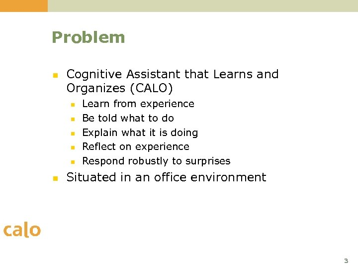 Problem n Cognitive Assistant that Learns and Organizes (CALO) n n n Learn from