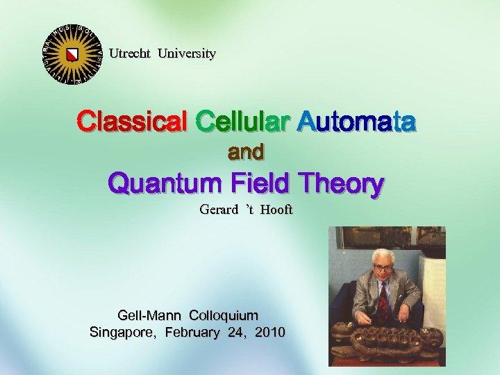 Utrecht University Classical Cellular Automata and Quantum Field Theory Gerard 't Hooft Gell-Mann Colloquium