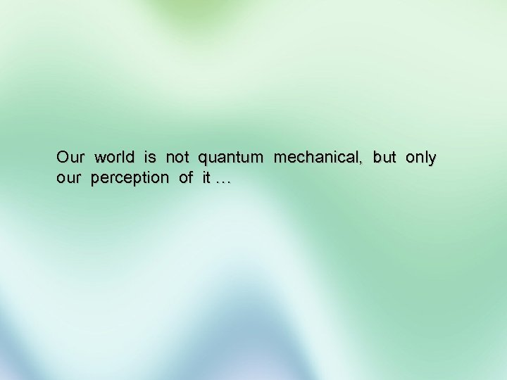 Our world is not quantum mechanical, but only our perception of it …
