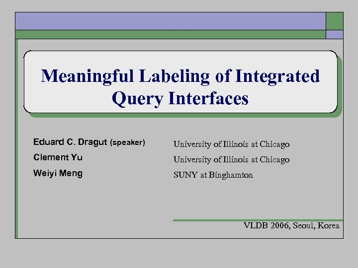Meaningful Labeling of Integrated Query Interfaces Eduard C. Dragut (speaker) University of Illinois at