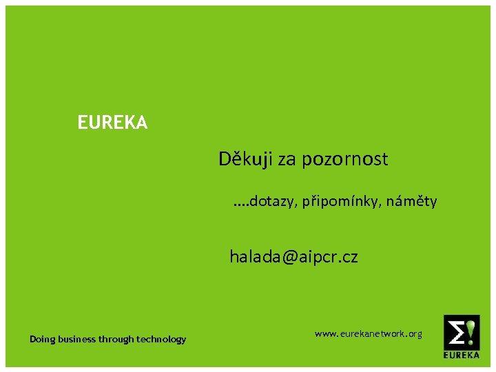 EUREKA Děkuji za pozornost. . dotazy, připomínky, náměty halada@aipcr. cz Doing business through technology