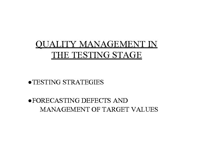 QUALITY MANAGEMENT IN THE TESTING STAGE ●TESTING STRATEGIES ●FORECASTING DEFECTS AND MANAGEMENT OF TARGET