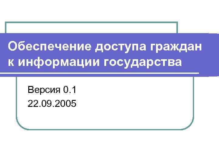 Обеспечение доступа граждан к информации государства Версия 0. 1 22. 09. 2005