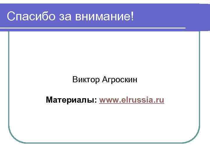 Спасибо за внимание! Виктор Агроскин Материалы: www. elrussia. ru