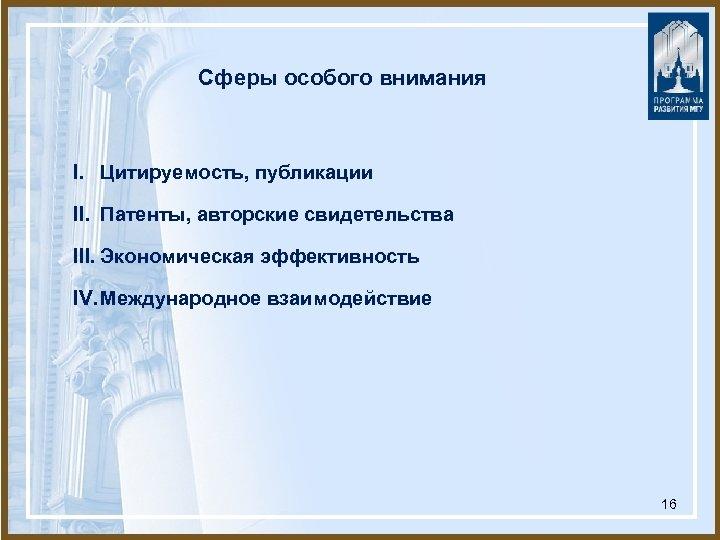 Сферы особого внимания I. Цитируемость, публикации II. Патенты, авторские свидетельства III. Экономическая эффективность IV.