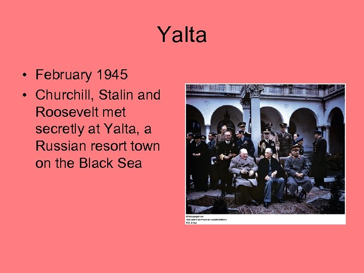 Yalta • February 1945 • Churchill, Stalin and Roosevelt met secretly at Yalta, a