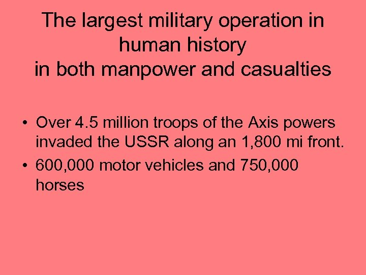 The largest military operation in human history in both manpower and casualties • Over