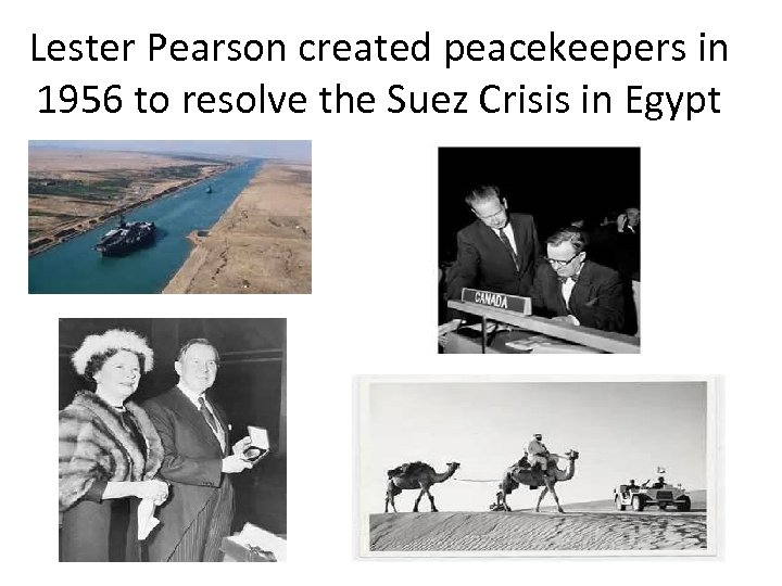 Lester Pearson created peacekeepers in 1956 to resolve the Suez Crisis in Egypt