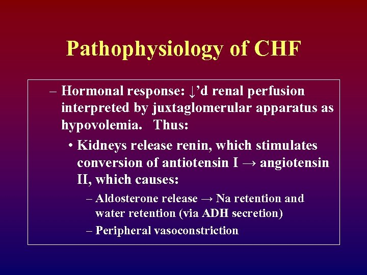 Pathophysiology of CHF – Hormonal response: ↓'d renal perfusion interpreted by juxtaglomerular apparatus as