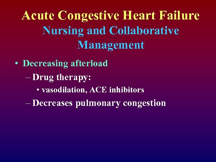 Acute Congestive Heart Failure Nursing and Collaborative Management • Decreasing afterload – Drug therapy: