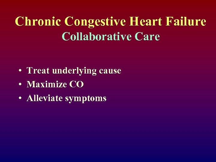 Chronic Congestive Heart Failure Collaborative Care • Treat underlying cause • Maximize CO •