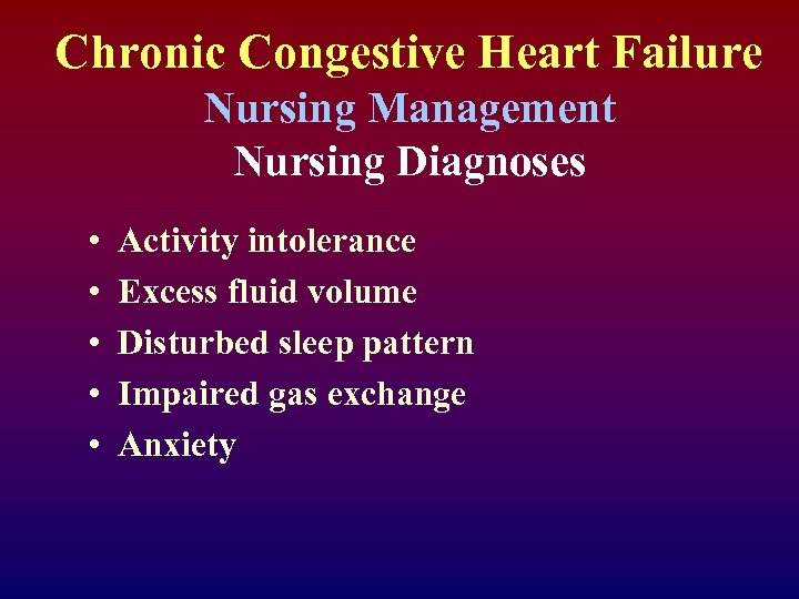 Chronic Congestive Heart Failure Nursing Management Nursing Diagnoses • • • Activity intolerance Excess