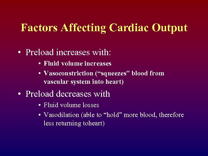 Factors Affecting Cardiac Output • Preload increases with: • Fluid volume increases • Vasoconstriction
