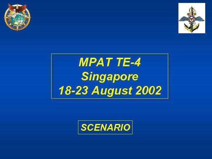 MPAT TE-4 Singapore 18 -23 August 2002 SCENARIO