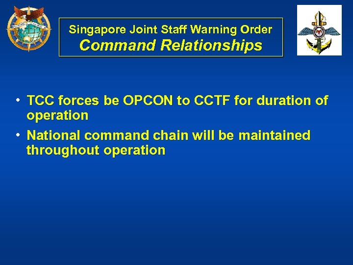 Singapore Joint Staff Warning Order Command Relationships • TCC forces be OPCON to CCTF
