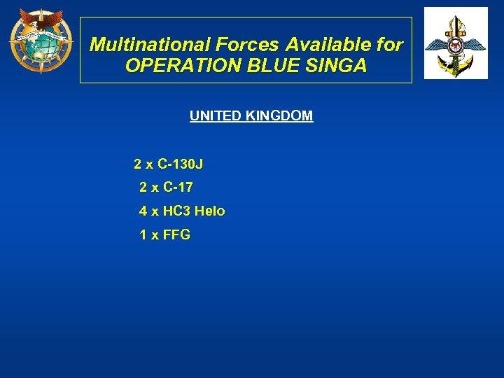 Multinational Forces Available for OPERATION BLUE SINGA UNITED KINGDOM 2 x C-130 J 2