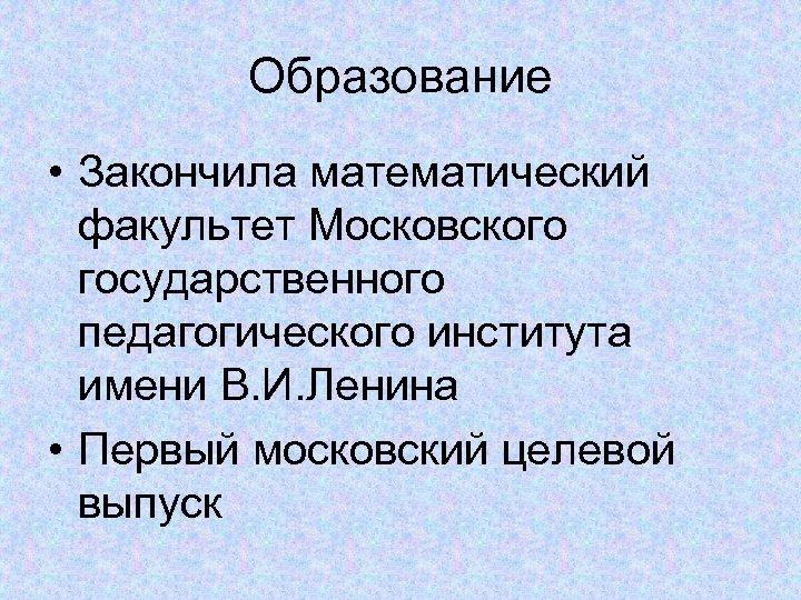 Образование • Закончила математический факультет Московского государственного педагогического института имени В. И. Ленина •