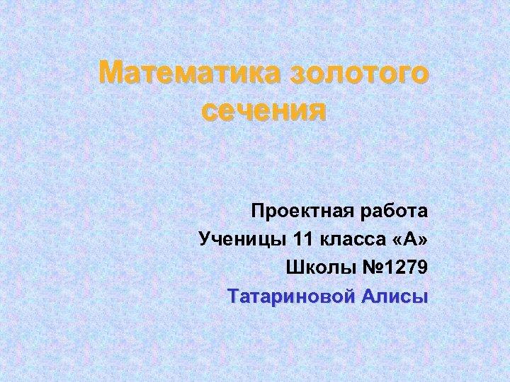 Математика золотого сечения Проектная работа Ученицы 11 класса «А» Школы № 1279 Татариновой Алисы