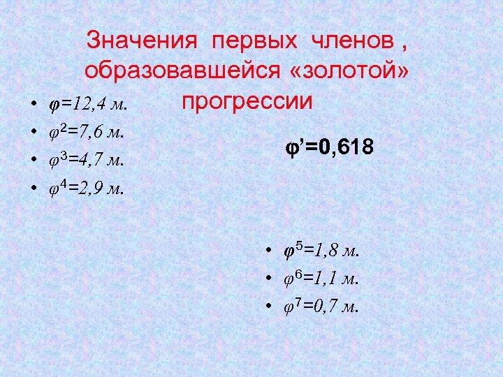 Значения первых членов , образовавшейся «золотой» прогрессии φ=12, 4 м. • • φ2=7, 6