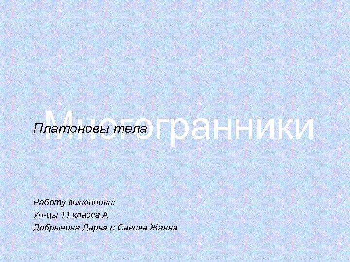 Многогранники Платоновы тела Работу выполнили: Уч-цы 11 класса А Добрынина Дарья и Савина Жанна